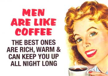 men are like coffee the best ones are rich, warm and can keep you up all night long